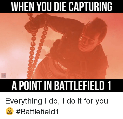 when you die capturing apoint in battlefield 1 everything i 8910394 ✅ 25 best memes about i do i do i do i do memes,Everything I Do I Do It For You Meme