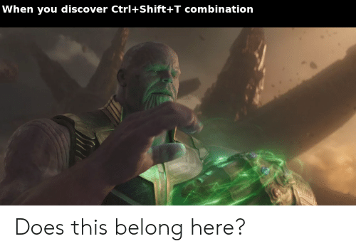 When You Discover Ctrl+Shift+T Combination Does This Belong Here? | Reddit  Meme on ME.ME