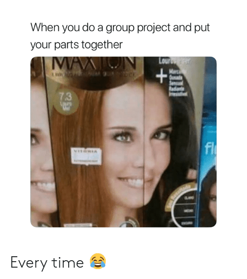 Time, Project, and Group: When you do a group project and put  your parts together  Lour  7.3 Every time 😂