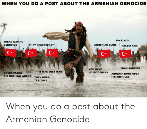 When You Do A Post About The Armenian Genocide Fuck You There Was No Genocide They Deserved It Armenian Liarssiktir Amk C C Fuck Armenia You Have No Evidences It Was Just