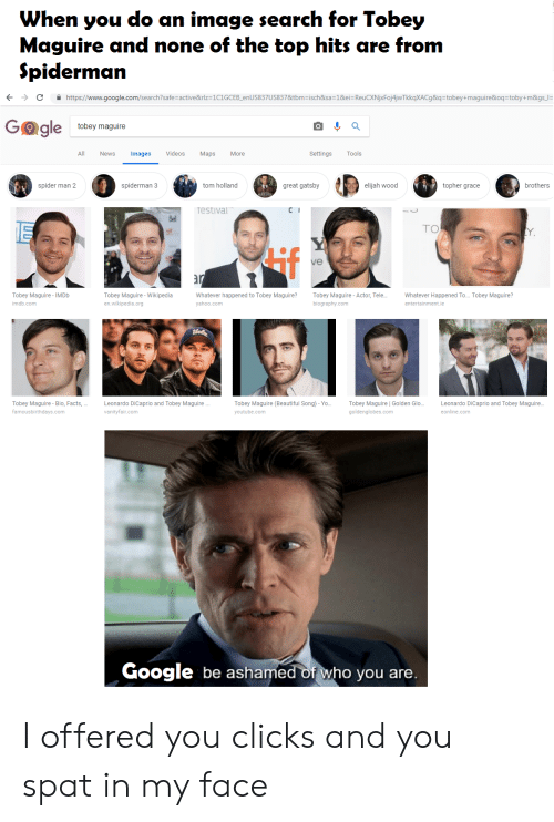 """Beautiful, Elijah Wood, and Facts: When you do an image search for Tobey  Maguire and none of the top hits are from  Spidermarn  ←  →  https://www.google.com/search?safe-active&rlz-1C1GCEB enUS837US837&tbmisch&sa=1&eis ReuCXNjxFO 4NTkkqXACg&qstobey+maguire&oqstoby+m&gs  e tobey maguire  All News ages Videos Maps More  Settings Tools  spider man 2  spiderman 3  tom holland  great gatsby  elijah wood  topher grace  brothers  restival""""  TO  if  ve  s*  Tobey Maguire IMDb  imdb.com  Tobey Maguire - Wikipedia  en.wikipedia.org  atever happened to Tobey Maguire?Tobey Maguire-Actor, Tele...Whatever Happened To... Tobey Maguire?  yahoo.com  biography.com  entertainment.ie  Tobey Maguire Bio, Facts,  famousbirthdays.com  Leonardo DiCaprio and Tobey Maguire..  vanityfair.com  Tobey Maguire (Beautiful Song)-Yo.... Tobey Maguire 