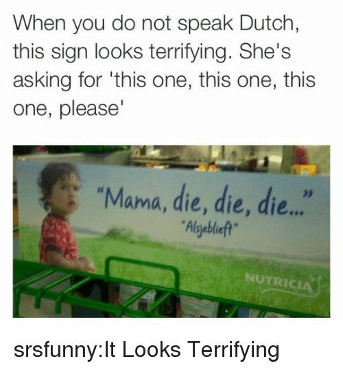 """Tumblr, Blog, and Http: When you do not speak Dutch,  this sign looks terrifying. She's  asking for 'this one, this one, this  one, please  """"Mama, die, die, die...""""  Alsgeblieft  32  NUTRICIA srsfunny:It Looks Terrifying"""