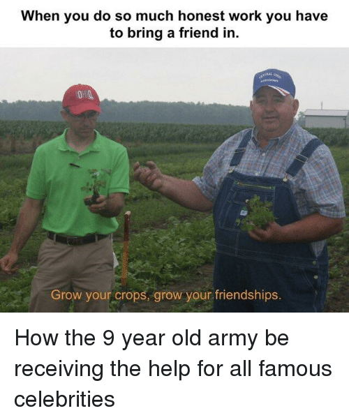 Work, Army, and Help: When you do so much honest work you have  to bring a friend in.  RAL  Grow your crops, grow your friendships.