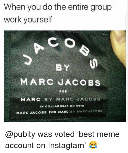 Meme, Memes, and Work: When you do the entire group  work yourself  BY  MARC JACOBS  FOR  MARC BY MARC JACOBS  IN COLLABORATION WITH  MARC JACOBS FOR MARC BY MARC JACOSS @pubity was voted 'best meme account on Instagtam' 😂