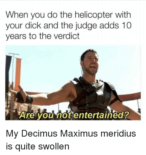 Maximus, Dick, and Quite: When you do the helicopter with  your dick and the judge adds 10  years to the verdict  Are you not entertained? My Decimus Maximus meridius is quite swollen