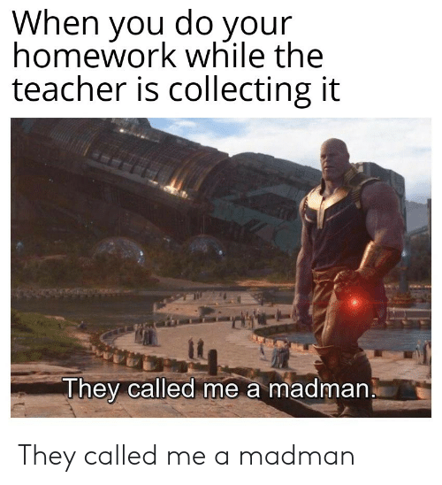 Teacher, Homework, and They: When you do your  homework while the  teacher is collecting it  They called me a madman They called me a madman