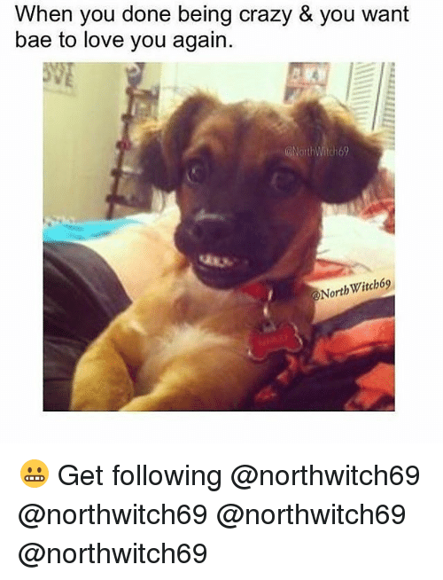 Bae, Crazy, and Love: When you done being crazy & you want  bae to love you again.  North Witch69 😬 Get following @northwitch69 @northwitch69 @northwitch69 @northwitch69