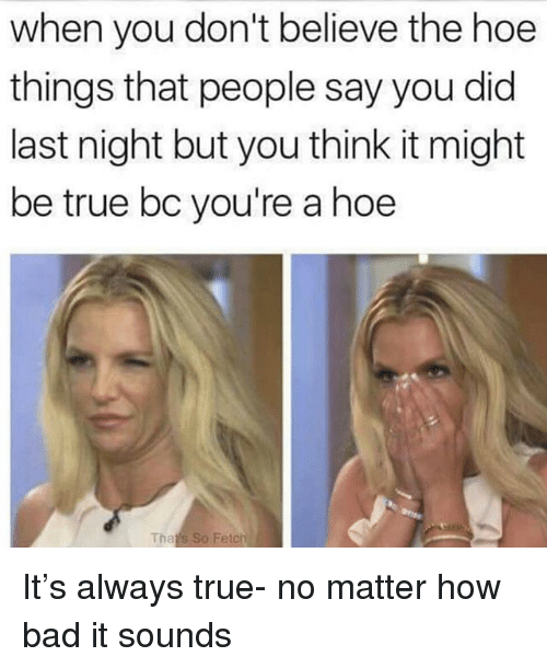 Bad, Hoe, and True: when you don't believe the hoe  things that people say you did  last night but you think it might  be true bc you're a hoe  Tha  So Fetch It's always true- no matter how bad it sounds