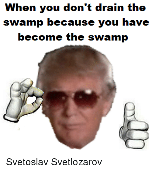 When You Don 39 T Drain The Swamp Because You Have Become The