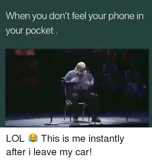 Cars, Lol, and Memes: When you don't feel your phone in  your pocket LOL 😂 This is me instantly after i leave my car!