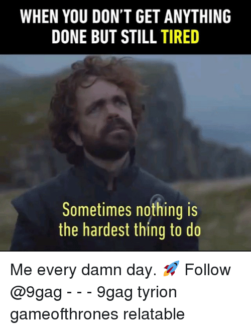 9gag, Memes, and Relatable: WHEN YOU DON'T GET ANYTHING  DONE BUT STILL TIRED  Sometimes nothing is  the hardest thing to do Me every damn day. 🚀 Follow @9gag - - - 9gag tyrion gameofthrones relatable