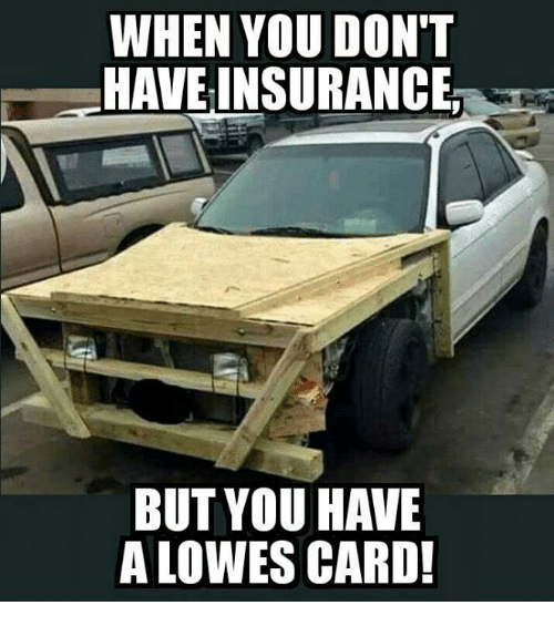 Memes Lowes And When You Don T Have Insurance But