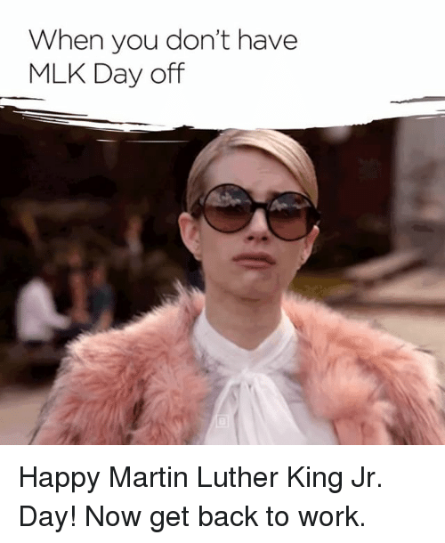 When You Don T Have Mlk Day Off Happy Martin Luther King Jr Day Now