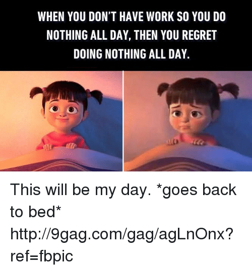 Dank, 🤖, and Working: WHEN YOU DON'T HAVE WORK SO YOU DO  NOTHING ALL DAY, THEN YOU REGRET  DOING NOTHING ALL DAY. This will be my day. *goes back to bed* http://9gag.com/gag/agLnOnx?ref=fbpic