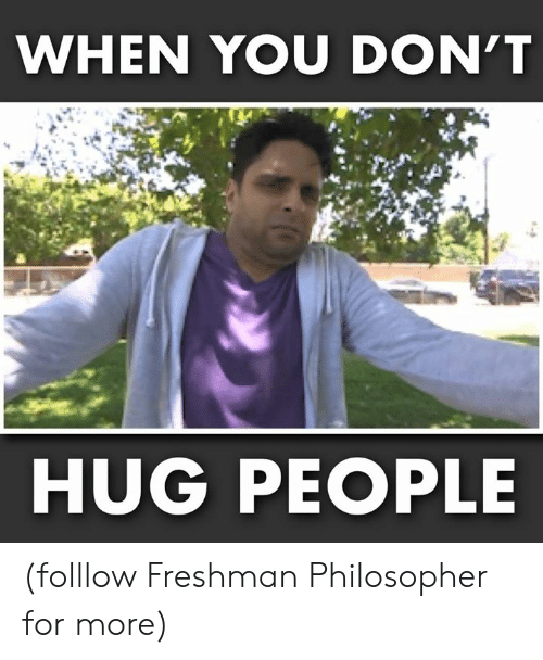 Memes, 🤖, and You: WHEN YOU DON'T  HUG PEOPLE (folllow Freshman Philosopher for more)