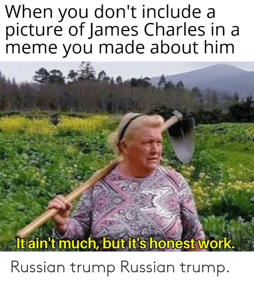 Meme, Work, and Trump: When you don't include a  picture of James Charles ina  meme you made about him  Itain't much, but it Shonest work. Russian trump Russian trump.