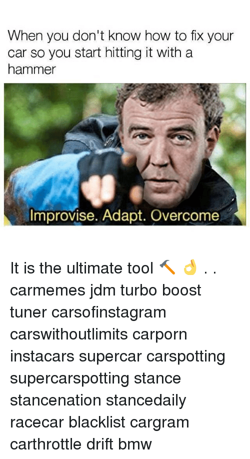 Bmw, Memes, and Boost: When you don't know how to fix your  car so you start hitting it with a  hammer  Improvise. Adapt. Overcome It is the ultimate tool 🔨 👌 . . carmemes jdm turbo boost tuner carsofinstagram carswithoutlimits carporn instacars supercar carspotting supercarspotting stance stancenation stancedaily racecar blacklist cargram carthrottle drift bmw