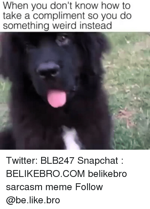 Be Like, Meme, and Memes: When you don't know how to  take a compliment so you do  something weird instead Twitter: BLB247 Snapchat : BELIKEBRO.COM belikebro sarcasm meme Follow @be.like.bro