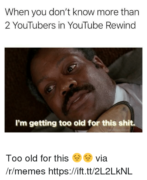 Memes, Shit, and youtube.com: When you don't know more than  2 YouTubers in YouTube Rewind  I'm getting too old for this shit. Too old for this 😔😔 via /r/memes https://ift.tt/2L2LkNL