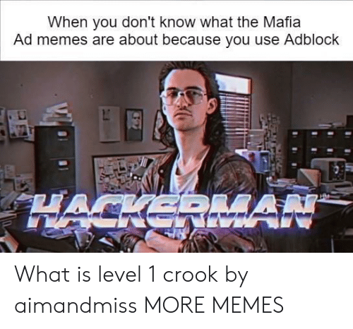 Dank, Memes, and Target: When you don't know what the Mafia  Ad memes are about because you use Adblock What is level 1 crook by aimandmiss MORE MEMES
