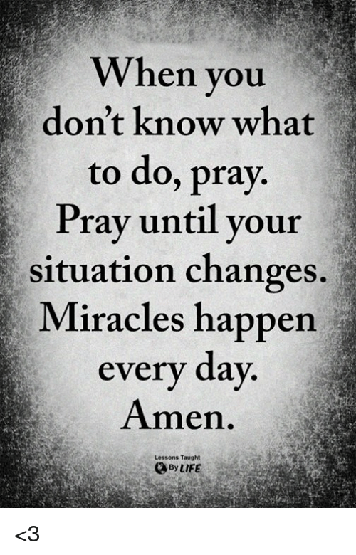 Memes, Miracles, and 🤖: When you  don't know what  to do, pray.  Prav until vour  situation changes.  Miracles happen  every day  Amen.  Lessons Taught  ByLIFE <3