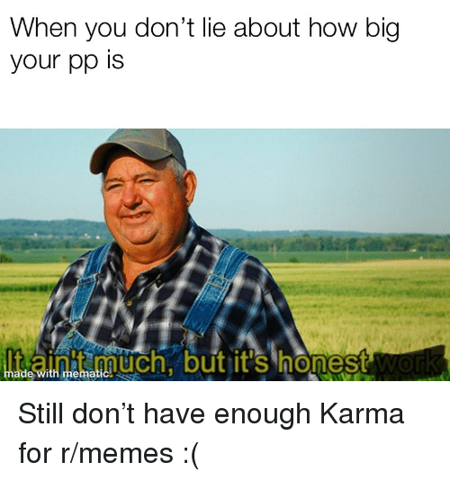Funny, Memes, and Karma: When you don't lie about how big  your pp is  t ainit much butit's honest  but it'S honest  much, butit's hones  ade with mematic Still don't have enough Karma for r/memes :(