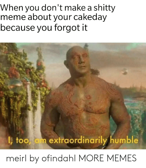 Dank, Meme, and Memes: When you don't make a shitty  meme about your cakeday  because you forgot it  too am extraordinarily humble meirl by ofindahl MORE MEMES