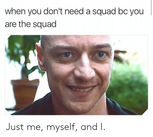 Dank, Squad, and 🤖: when you don't need a squad bc you  are the squad Just me, myself, and I.