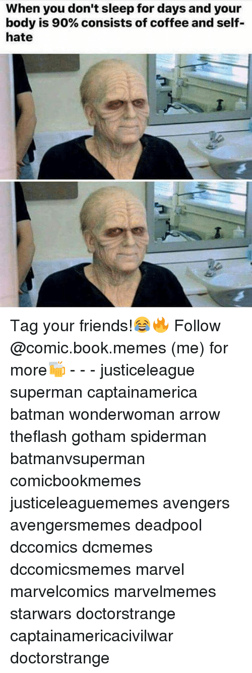 Gotham, Comic-Book, and Avenger: When you don't sleep for days and your  body is 90% consists of coffee and self-  hate Tag your friends!😂🔥 Follow @comic.book.memes (me) for more🍻 - - - justiceleague superman captainamerica batman wonderwoman arrow theflash gotham spiderman batmanvsuperman comicbookmemes justiceleaguememes avengers avengersmemes deadpool dccomics dcmemes dccomicsmemes marvel marvelcomics marvelmemes starwars doctorstrange captainamericacivilwar doctorstrange