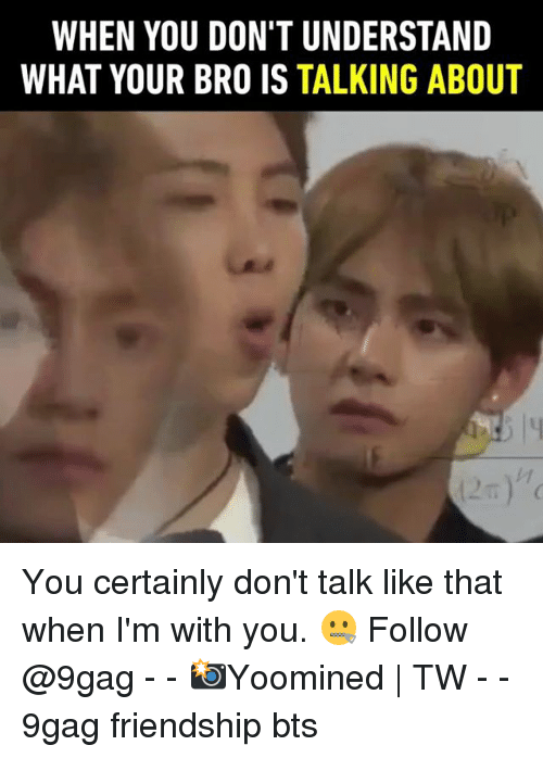 9gag, Memes, and Bts: WHEN YOU DON'T UNDERSTAND  WHAT YOUR BRO IS TALKING ABOUT You certainly don't talk like that when I'm with you. 🤐 Follow @9gag - - 📸Yoomined | TW - - 9gag friendship bts