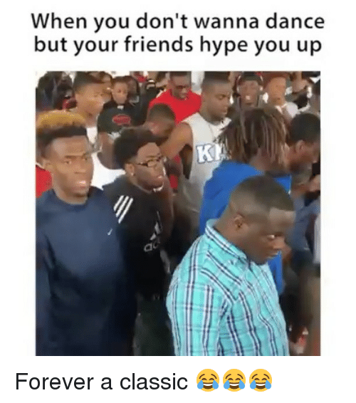 Friends, Funny, and Hype: When you don't wanna dance  but your friends hype you up Forever a classic 😂😂😂