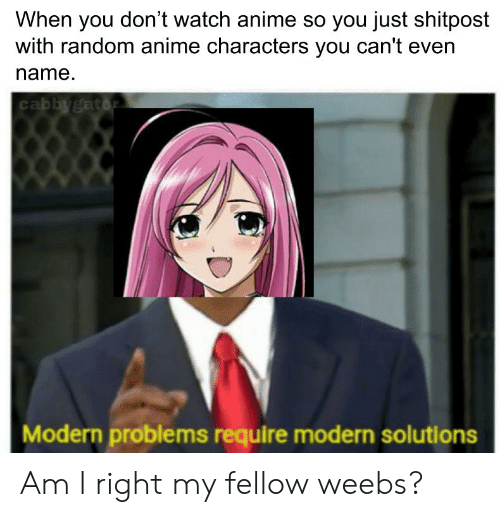 Anime, Watch, and Random: When you don't watch anime so you just shitpost  with random anime characters you can't even  name  cabbygator  Modern problems require modern solutions Am I right my fellow weebs?