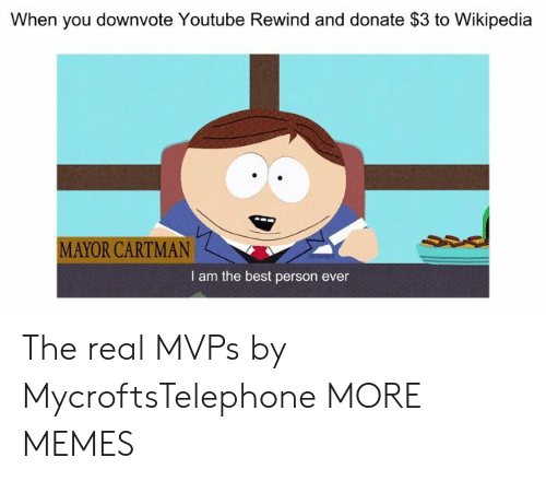 Dank, Memes, and Target: When you downvote Youtube Rewind and donate $3 to Wikipedia  MAYOR CARTMAN  I am the best person ever The real MVPs by MycroftsTelephone MORE MEMES