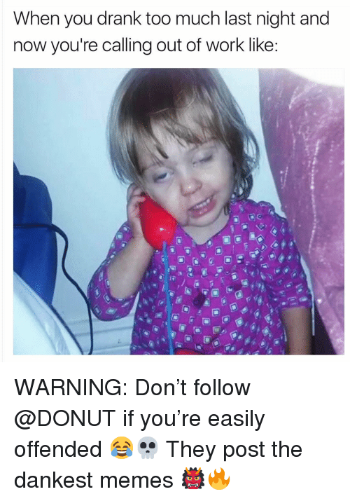 Funny, Memes, and Too Much: When you drank too much last night and  now you're calling out of work like: WARNING: Don't follow @DONUT if you're easily offended 😂💀 They post the dankest memes 👹🔥