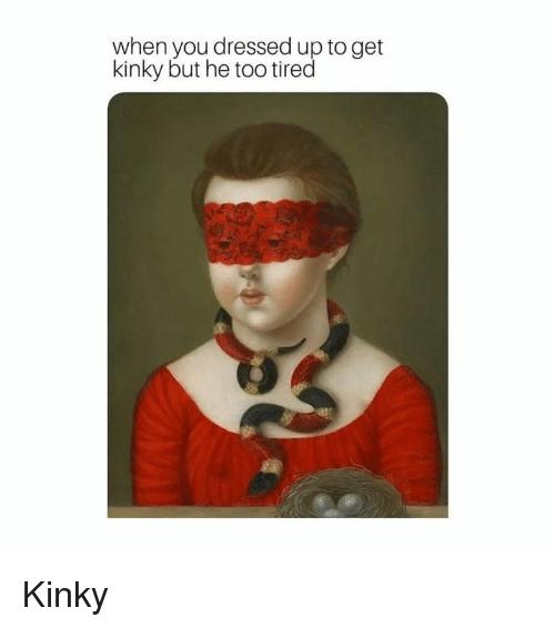 Classical Art, You, and Kinky: when you dressed up to get  kinky but he too tired Kinky