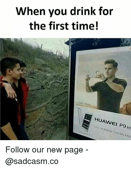 Lit, Memes, and Time: When you drink for  the first time!  HUAWEI P9 lit Follow our new page - @sadcasm.co
