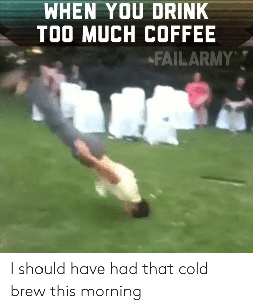 Memes, Too Much, and Coffee: WHEN YOU DRINK  TOO MUCH COFFEE  -FAILARMY I should have had that cold brew this morning