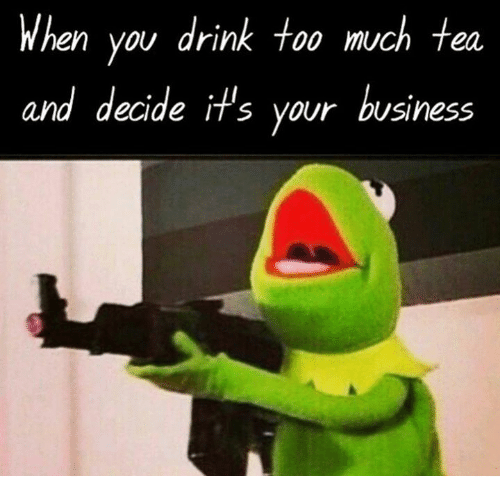 when you drink too much tea and decide it s your business drinking