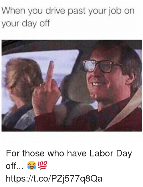 Memes, Drive, and Labor Day: When you drive past your job on  your day off For those who have Labor Day off... 😂💯 https://t.co/PZj577q8Qa