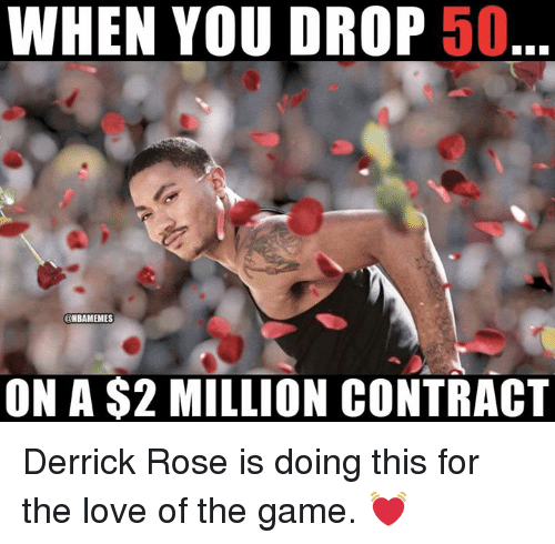 Derrick Rose, Love, and Nba: WHEN YOU DROP 50  @NBAMEMES  ON A $2 MILLION CONTRACT Derrick Rose is doing this for the love of the game. 💓