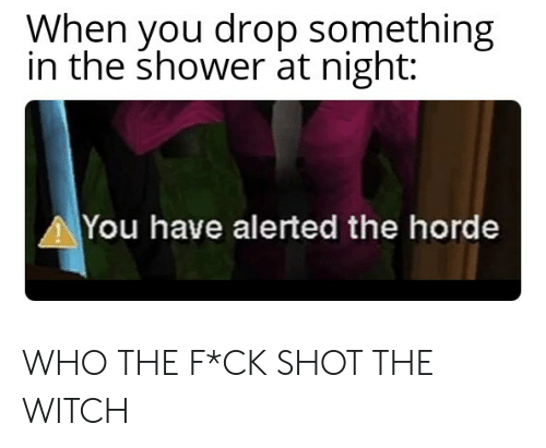 When You Drop Something in the Shower at Night You Have