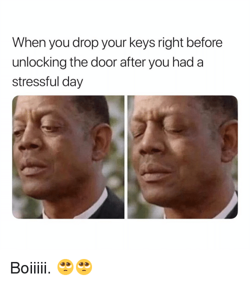 Dank Memes, Day, and You: When you drop your keys right before  unlocking the door after you had a  stressful day Boiiiii. 🥺🥺
