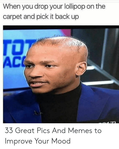 Memes, Mood, and Back: When you drop your lollipop on the  carpet and pick it back up  AC 33 Great Pics And Memes to Improve Your Mood