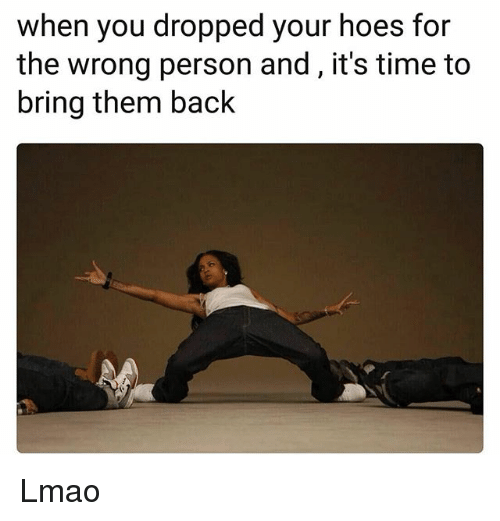 Funny, Hoes, and Lmao: when you dropped your hoes for  the wrong person and, it's time to  bring them back Lmao