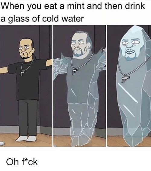 Memes, Water, and Cold: When you eat a mint and then drink  a glass of cold water Oh f*ck