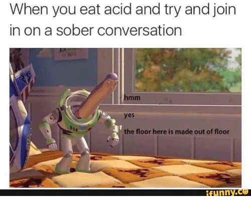 Sober, Yes, and Acid: When you eat acid and try and join  in on a sober conversation  yes  the floor here is made out of floor  tunny.CO