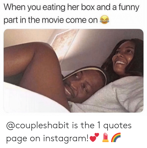 Funny, Instagram, and Memes: When you eating her box and a funny  part in the movie come on @coupleshabit is the 1 quotes page on instagram!💕💄🌈
