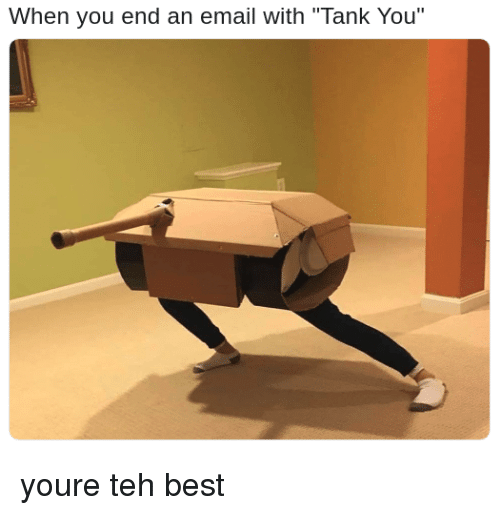 """Best, Email, and Tank: When you end an email with """"Tank You"""" youre teh best"""