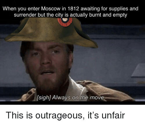 History, Outrageous, and Moscow: When you enter Moscow in 1812 awaiting for supplies and  surrender but the city is actually burnt and empty  sigh) Always on the move