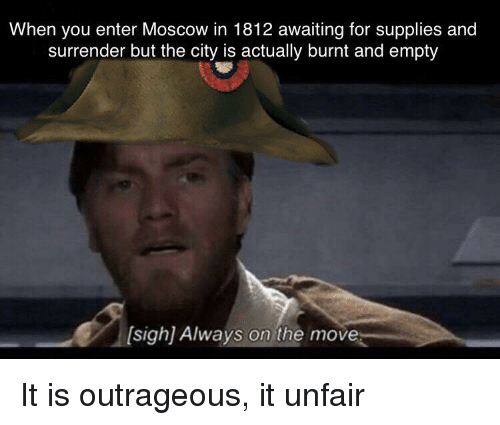 Outrageous, Moscow, and City: When you enter Moscow in 1812 awaiting for supplies and  surrender but the city is actually burnt and empty  sigh) Always on the move